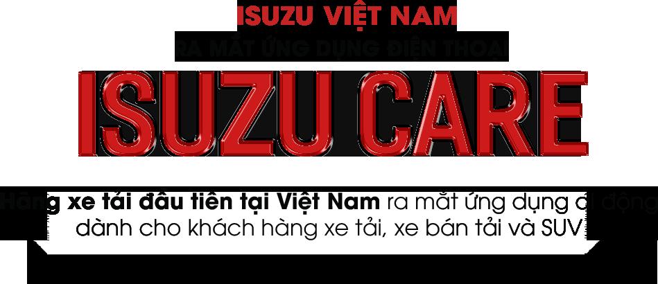ISUZU VIỆT NAM RA MẮT ỨNG DỤNG ĐIỆN THOẠI ISUZU CARE Hãng xe tải đầu tiên tại Việt Nam ra mắt ứng dụng di động dành cho khách hàng xe tải, xe bán tải và SUV