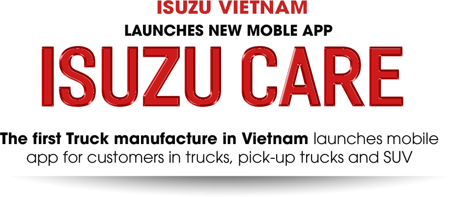 ISUZU VIETNAM LAUNCHES NEW MOBLE APP ISUZU CARE The first Truck manufacture in Vietnam launches mobile app for customers in trucks, pick-up trucks and SUV